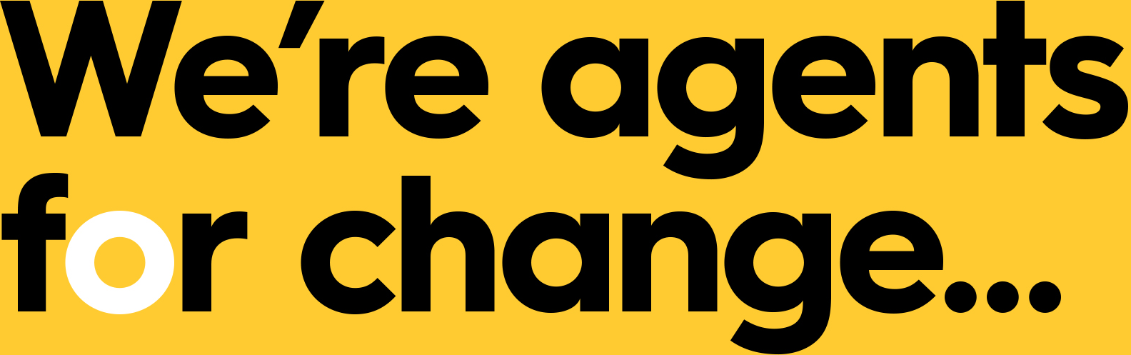 We're agents for change...
